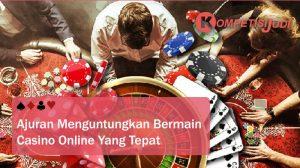Anjuran Menguntungkan Bermain Casino Online Yang Tepat
