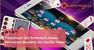 Persamaan dan Perbedaan Antara Permainan BandarQ dan Bandar Poker