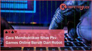 Cara Membuktikan Situs PKV Games Online Bersih dari Robot