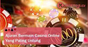 Anjuran Bermain Casino Online Yang Pasti Untung